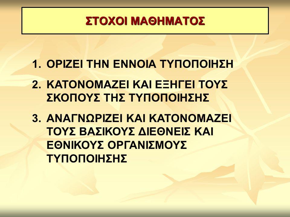 ΣΤΟΧΟΙ ΜΑΘΗΜΑΤΟΣ 1.ΟΡΙΖΕΙ ΤΗΝ ΕΝΝΟΙΑ ΤΥΠΟΠΟΙΗΣΗ 2.ΚΑΤΟΝΟΜΑΖΕΙ ΚΑΙ ΕΞΗΓΕΙ ΤΟΥΣ ΣΚΟΠΟΥΣ ΤΗΣ ΤΥΠΟΠΟΙΗΣΗΣ 3.ΑΝΑΓΝΩΡΙΖΕΙ ΚΑΙ ΚΑΤΟΝΟΜΑΖΕΙ ΤΟΥΣ ΒΑΣΙΚΟΥΣ ΔΙΕΘ