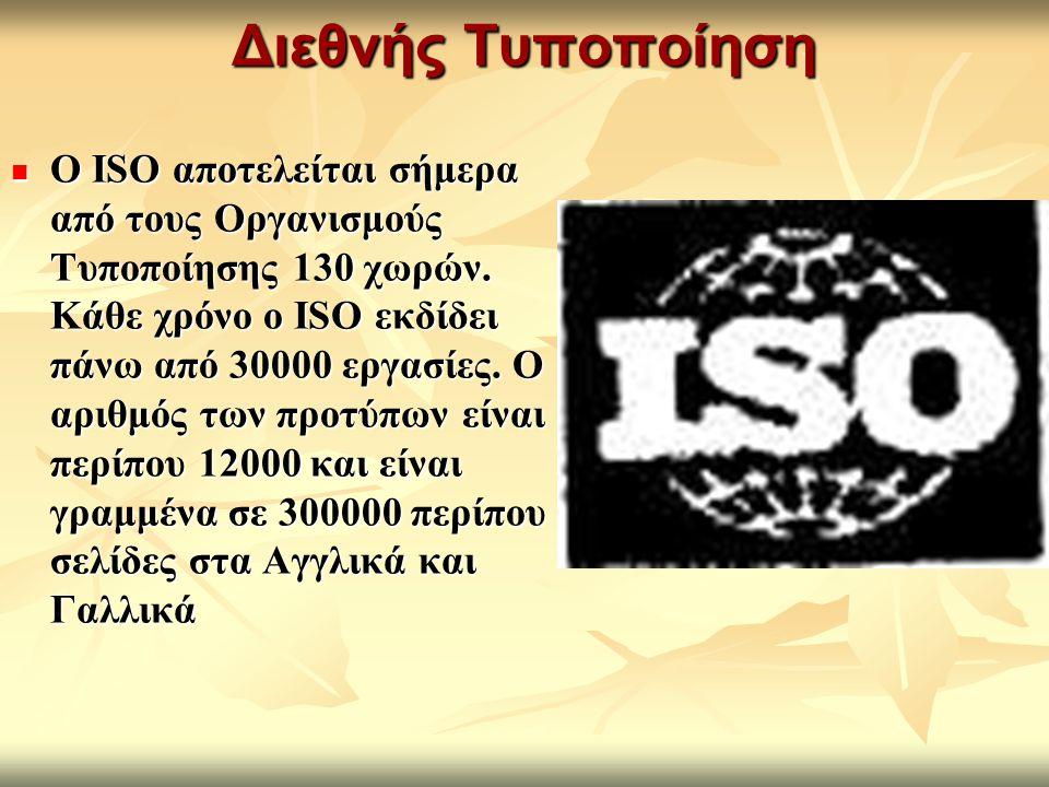Διεθνής Τυποποίηση Ο ISO αποτελείται σήμερα από τους Οργανισμούς Τυποποίησης 130 χωρών. Κάθε χρόνο ο ISO εκδίδει πάνω από 30000 εργασίες. Ο αριθμός τω
