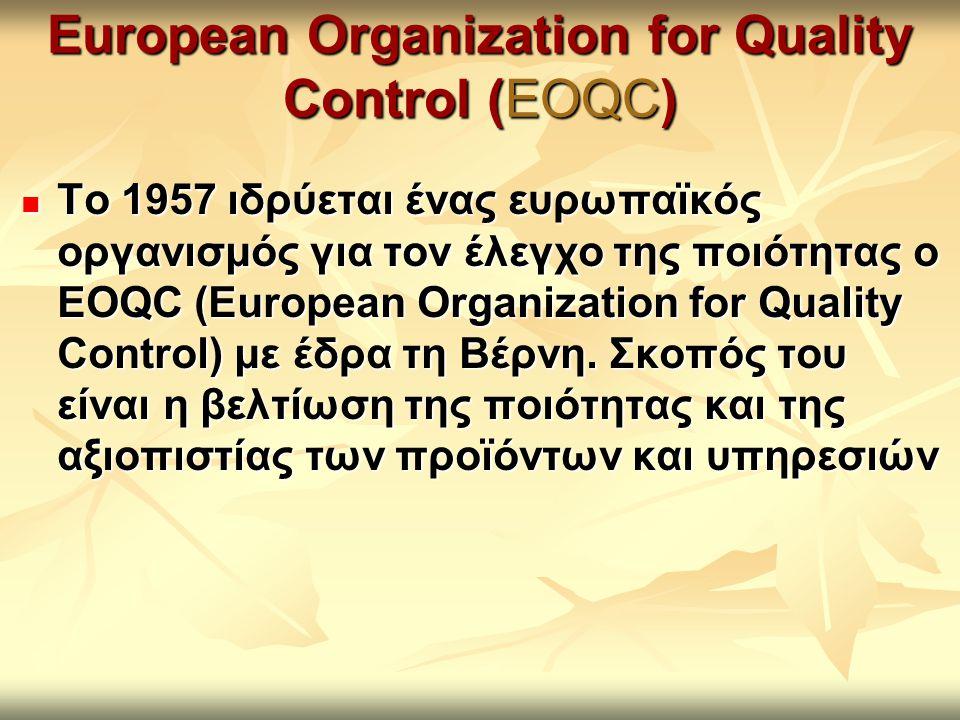 European Organization for Quality Control (EOQC) Το 1957 ιδρύεται ένας ευρωπαϊκός οργανισμός για τον έλεγχο της ποιότητας ο EOQC (European Organizatio