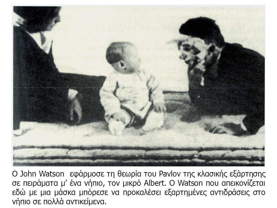 Ο John Watson εφάρμοσε τη θεωρία του Pavlov της κλασικής εξάρτησης σε πειράματα μ' ένα νήπιο, τον μικρό Albert. Ο Watson που απεικονίζεται εδώ με μια