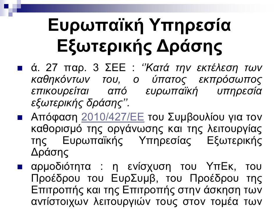 Ευρωπαϊκή Υπηρεσία Εξωτερικής Δράσης ά. 27 παρ. 3 ΣΕΕ : ''Κατά την εκτέλεση των καθηκόντων του, ο ύπατος εκπρόσωπος επικουρείται από ευρωπαϊκή υπηρεσί