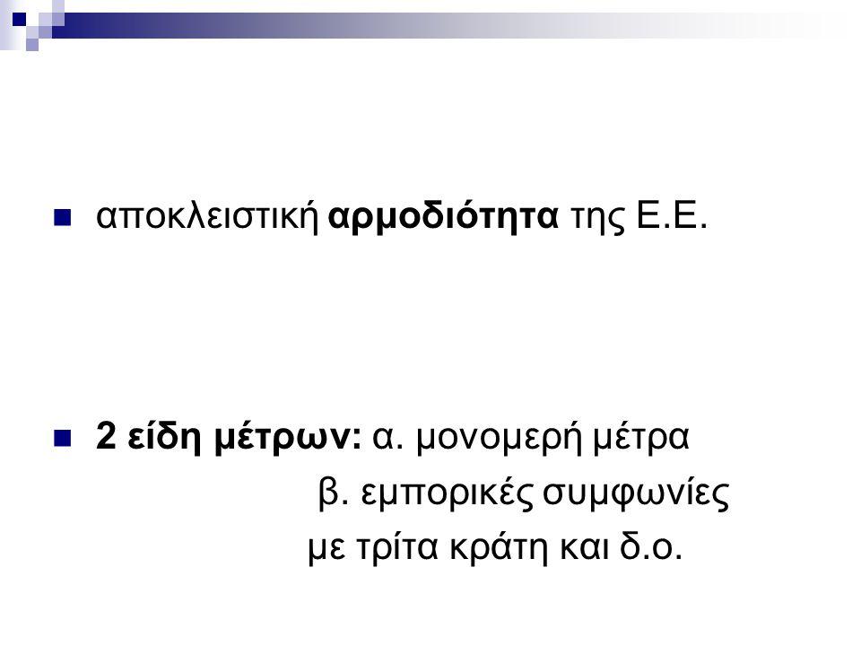 αποκλειστική αρμοδιότητα της Ε.Ε. 2 είδη μέτρων: α. μονομερή μέτρα β. εμπορικές συμφωνίες με τρίτα κράτη και δ.ο.