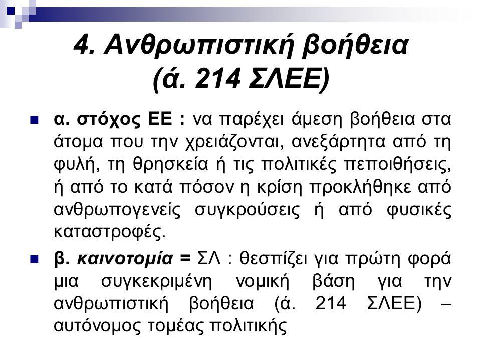 4. Ανθρωπιστική βοήθεια (ά. 214 ΣΛΕΕ) α. στόχος ΕΕ : να παρέχει άμεση βοήθεια στα άτομα που την χρειάζονται, ανεξάρτητα από τη φυλή, τη θρησκεία ή τις