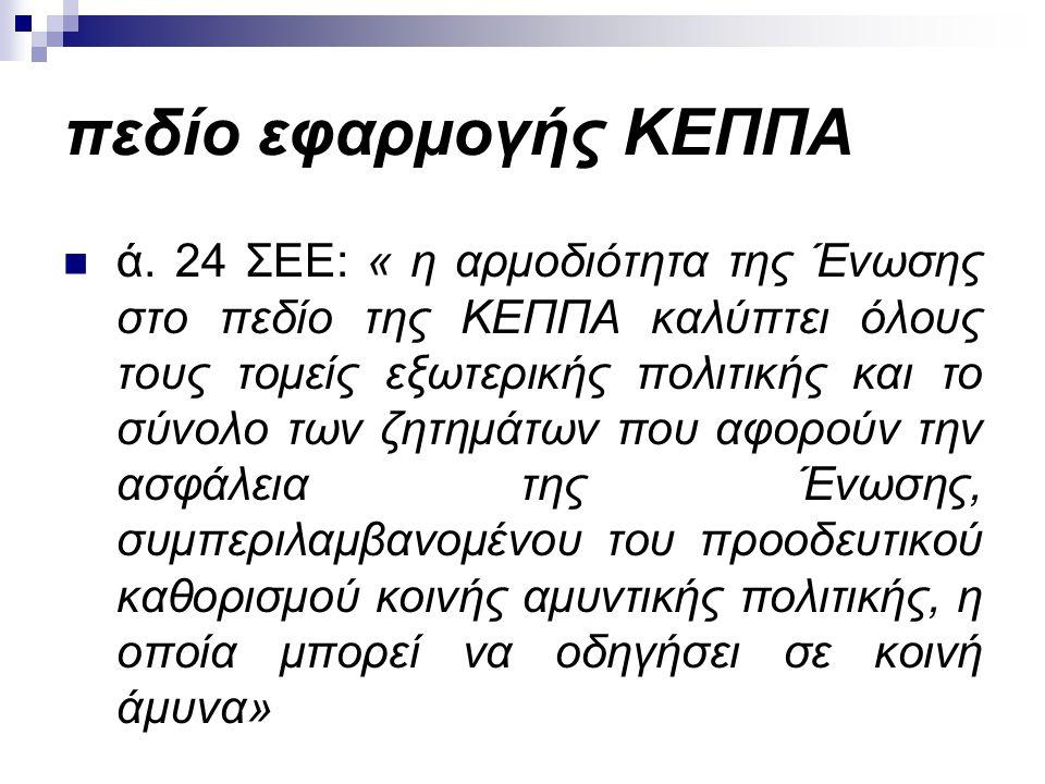 πεδίο εφαρμογής ΚΕΠΠΑ ά. 24 ΣΕΕ: « η αρμοδιότητα της Ένωσης στο πεδίο της ΚΕΠΠΑ καλύπτει όλους τους τομείς εξωτερικής πολιτικής και το σύνολο των ζητη