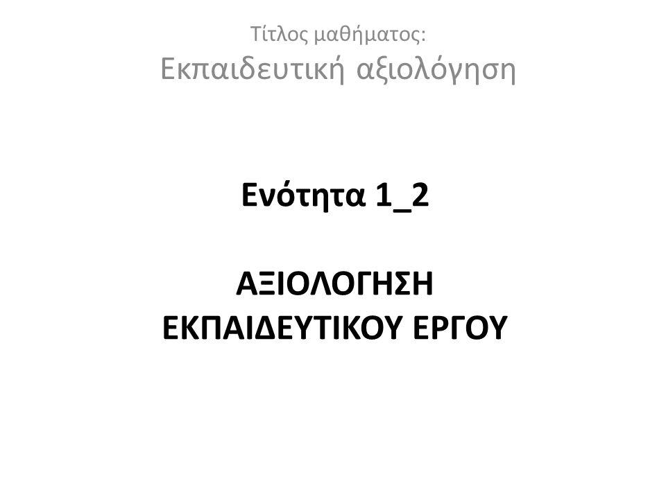 Ενότητα 1_2 ΑΞΙΟΛΟΓΗΣΗ ΕΚΠΑΙΔΕΥΤΙΚΟΥ ΕΡΓΟΥ Τίτλος μαθήματος: Εκπαιδευτική αξιολόγηση