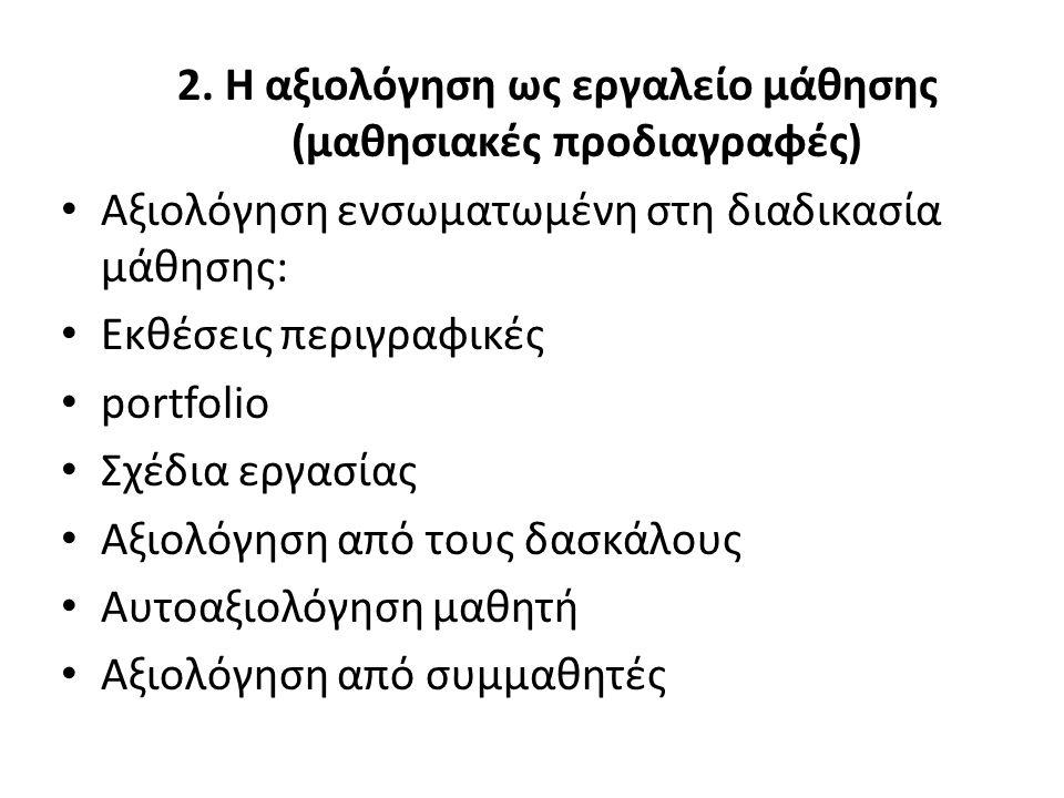 2. Η αξιολόγηση ως εργαλείο μάθησης (μαθησιακές προδιαγραφές) Αξιολόγηση ενσωματωμένη στη διαδικασία μάθησης: Εκθέσεις περιγραφικές portfolio Σχέδια ε