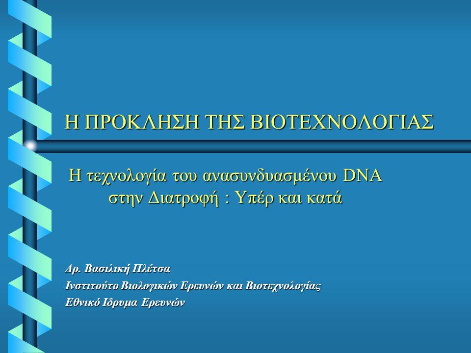 Η ΠΡΟΚΛΗΣΗ ΤΗΣ ΒΙΟΤΕΧΝΟΛΟΓΙΑΣ Η τεχνολογία του ανασυνδυασμένου DNA στην Διατροφή : Υπέρ και κατά Δρ. Βασιλική Πλέτσα Ινστιτούτο Βιολογικών Ερευνών και