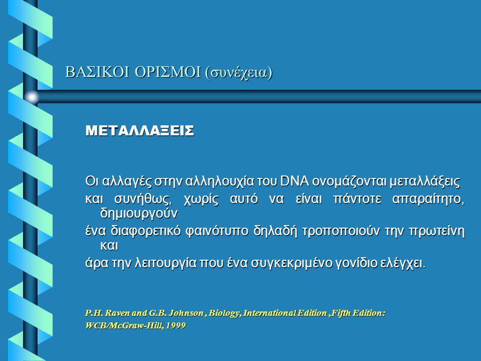ΒΑΣΙΚΟΙ ΟΡΙΣΜΟΙ (συνέχεια) ΜΕΤΑΛΛΑΞΕΙΣ Οι αλλαγές στην αλληλουχία του DNA ονομάζονται μεταλλάξεις και συνήθως, χωρίς αυτό να είναι πάντοτε απαραίτητο, δημιουργούν ένα διαφορετικό φαινότυπο δηλαδή τροποποιούν την πρωτείνη και άρα την λειτουργία που ένα συγκεκριμένο γονίδιο ελέγχει.