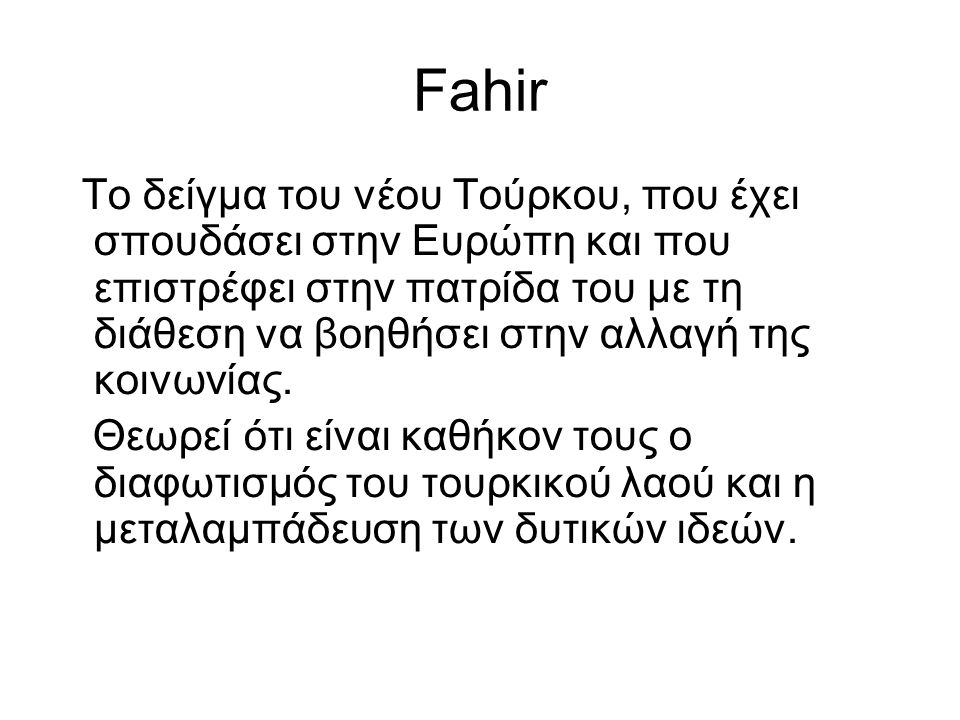 Fahir Το δείγμα του νέου Τούρκου, που έχει σπουδάσει στην Ευρώπη και που επιστρέφει στην πατρίδα του με τη διάθεση να βοηθήσει στην αλλαγή της κοινωνί