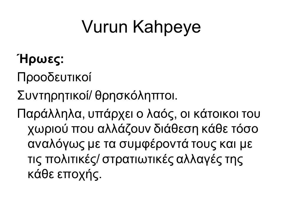 Vurun Kahpeye Ήρωες: Προοδευτικοί Συντηρητικοί/ θρησκόληπτοι. Παράλληλα, υπάρχει ο λαός, οι κάτοικοι του χωριού που αλλάζουν διάθεση κάθε τόσο αναλόγω