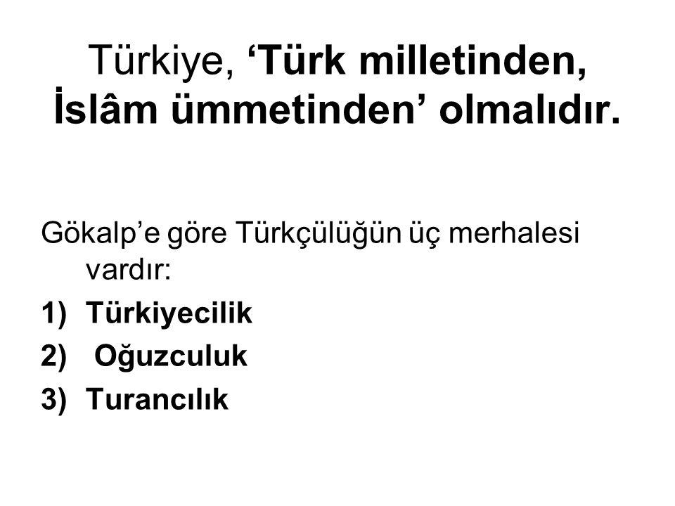 Türkiye, 'Türk milletinden, İslâm ümmetinden' olmalıdır. Gökalp'e göre Türkçülüğün üç merhalesi vardır: 1)Türkiyecilik 2) Oğuzculuk 3)Turancılık