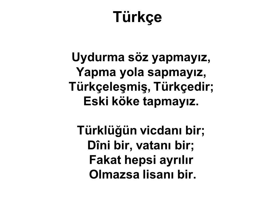 Türkçe Uydurma söz yapmayız, Yapma yola sapmayız, Türkçeleşmiş, Türkçedir; Eski köke tapmayız. Türklüğün vicdanı bir; Dîni bir, vatanı bir; Fakat heps