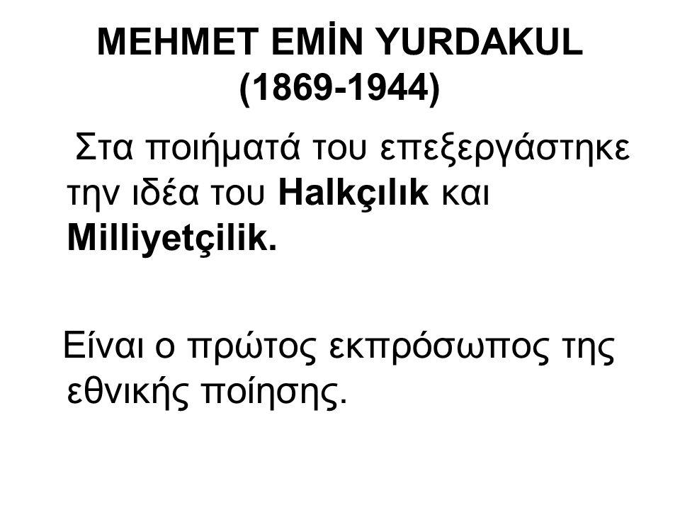 MEHMET EMİN YURDAKUL (1869-1944) Στα ποιήματά του επεξεργάστηκε την ιδέα του Halkçılık και Milliyetçilik. Είναι ο πρώτος εκπρόσωπος της εθνικής ποίηση
