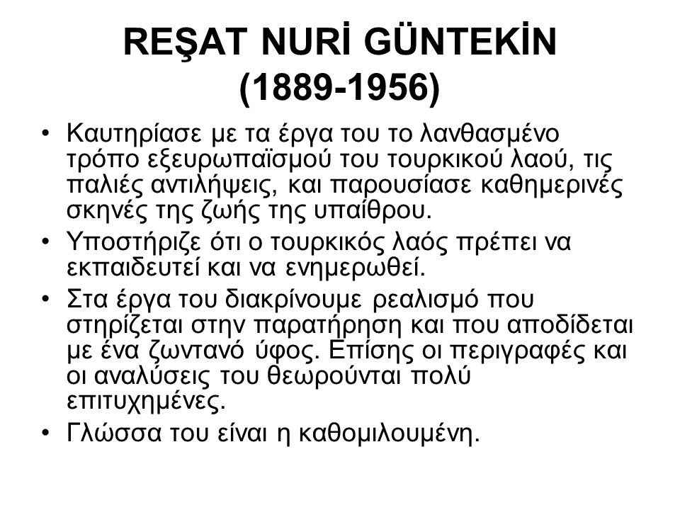 REŞAT NURİ GÜNTEKİN (1889-1956) Καυτηρίασε με τα έργα του το λανθασμένο τρόπο εξευρωπαϊσμού του τουρκικού λαού, τις παλιές αντιλήψεις, και παρουσίασε