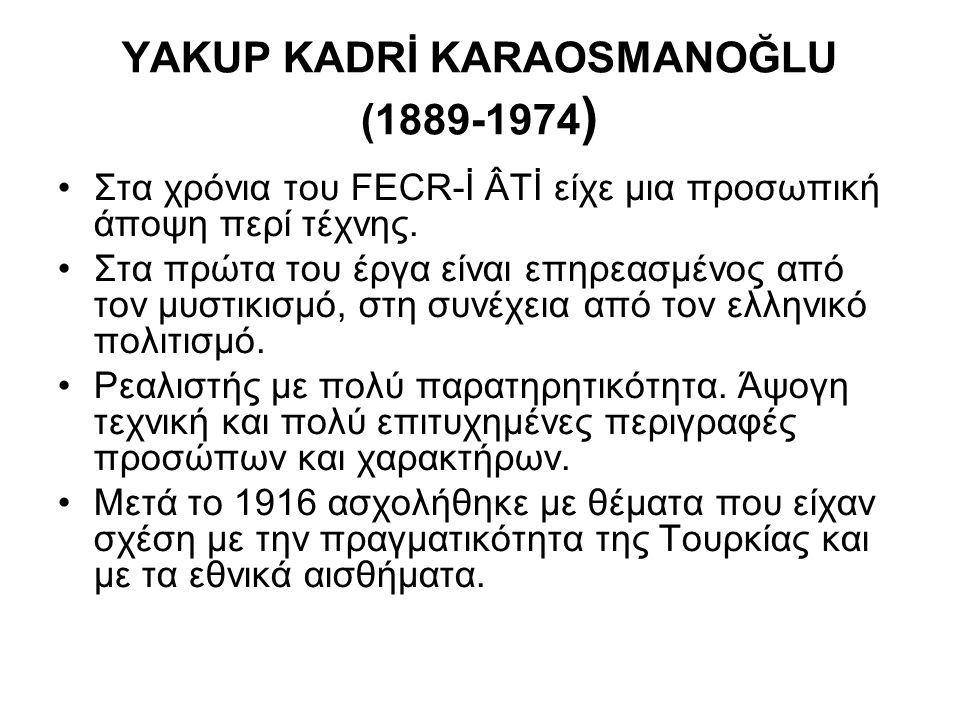 YAKUP KADRİ KARAOSMANOĞLU (1889-1974 ) Στα χρόνια του FECR-İ ÂTİ είχε μια προσωπική άποψη περί τέχνης. Στα πρώτα του έργα είναι επηρεασμένος από τον μ