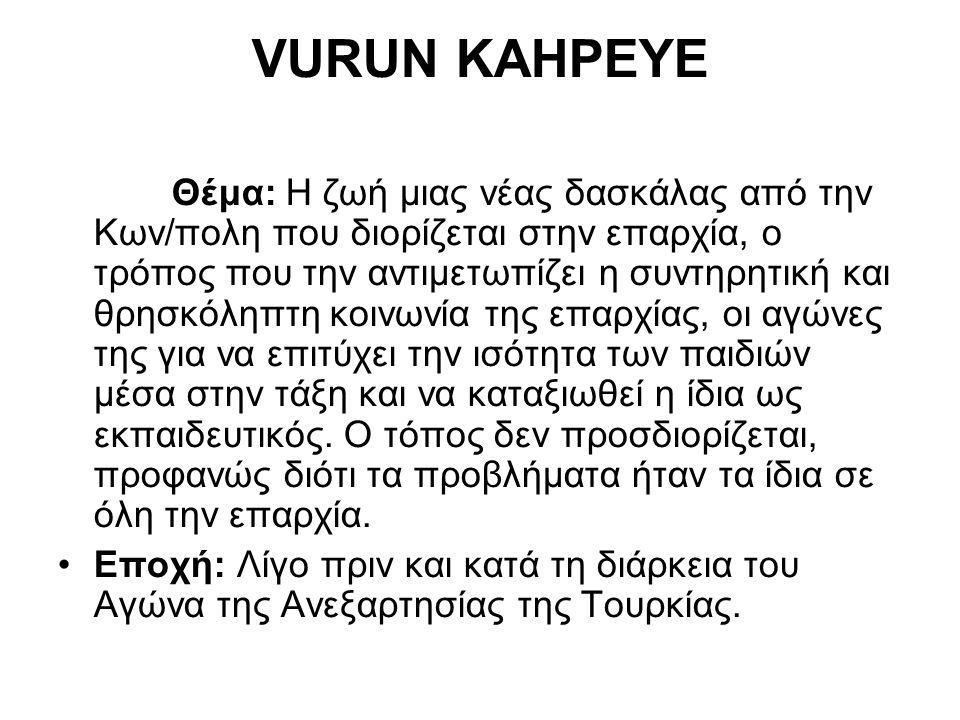 VURUN KAHPEYE Θέμα: Η ζωή μιας νέας δασκάλας από την Κων/πολη που διορίζεται στην επαρχία, ο τρόπος που την αντιμετωπίζει η συντηρητική και θρησκόληπτ