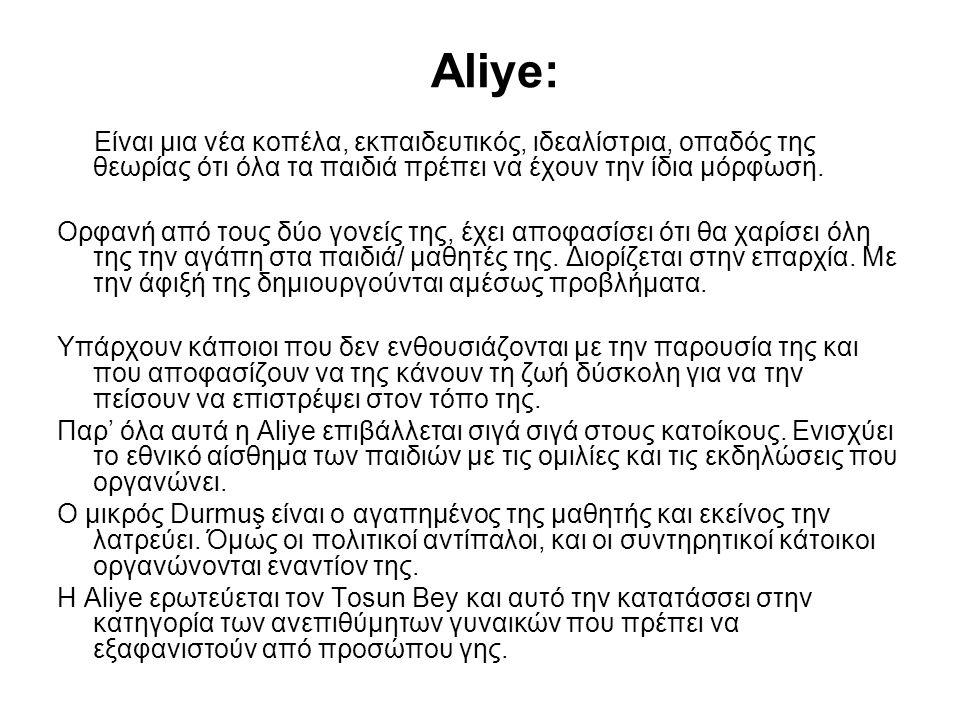 Aliye: Είναι μια νέα κοπέλα, εκπαιδευτικός, ιδεαλίστρια, οπαδός της θεωρίας ότι όλα τα παιδιά πρέπει να έχουν την ίδια μόρφωση. Ορφανή από τους δύο γο