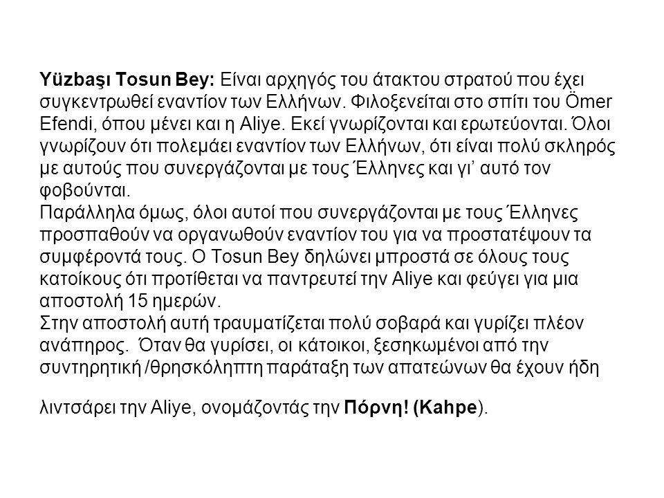 Yüzbaşı Tosun Bey: Είναι αρχηγός του άτακτου στρατού που έχει συγκεντρωθεί εναντίον των Ελλήνων. Φιλοξενείται στο σπίτι του Ömer Efendi, όπου μένει κα