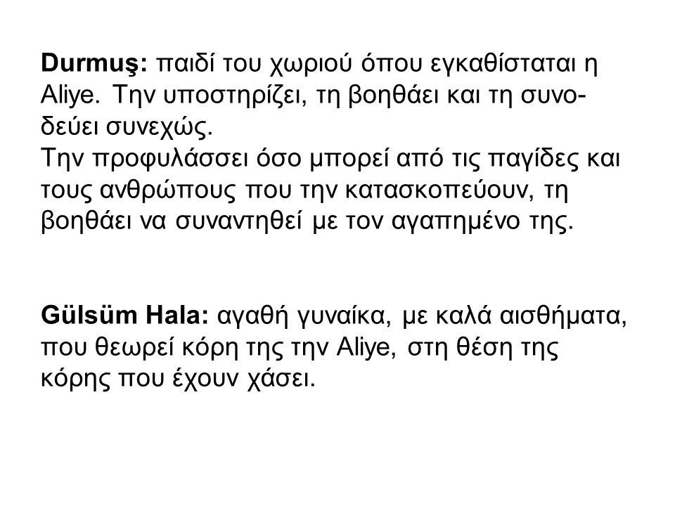 Durmuş: παιδί του χωριού όπου εγκαθίσταται η Aliye. Την υποστηρίζει, τη βοηθάει και τη συνο- δεύει συνεχώς. Την προφυλάσσει όσο μπορεί από τις παγίδες