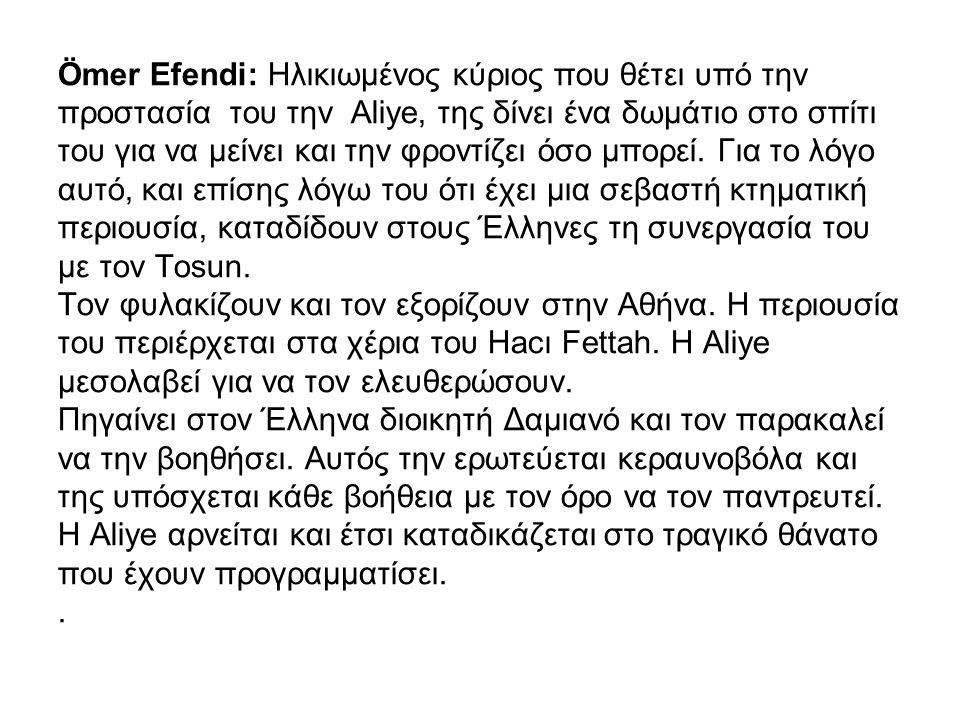 Ömer Efendi: Ηλικιωμένος κύριος που θέτει υπό την προστασία του την Aliye, της δίνει ένα δωμάτιο στο σπίτι του για να μείνει και την φροντίζει όσο μπο
