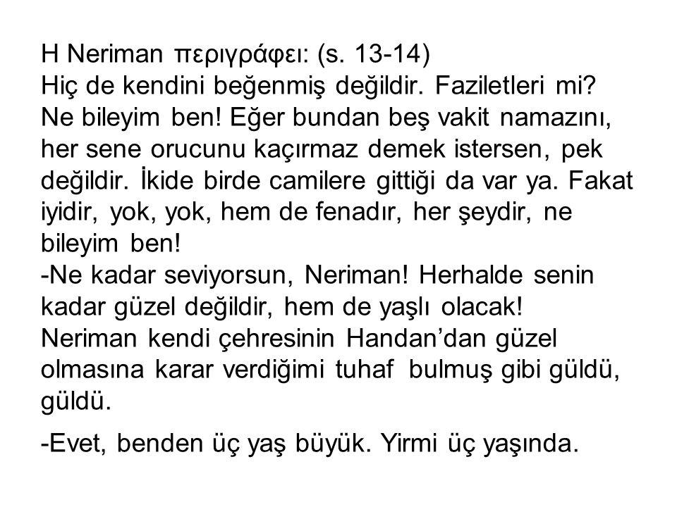 H Neriman περιγράφει: (s. 13-14) Hiç de kendini beğenmiş değildir. Faziletleri mi? Ne bileyim ben! Eğer bundan beş vakit namazını, her sene orucunu ka