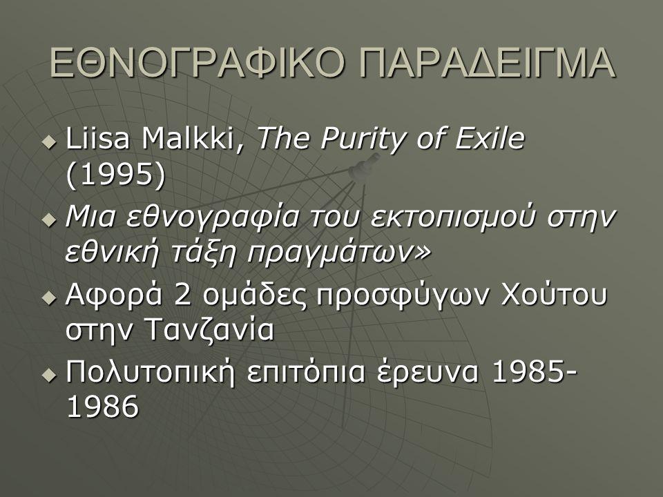 ΕΘΝΟΓΡΑΦΙΚΟ ΠΑΡΑΔΕΙΓΜΑ  Liisa Malkki, The Purity of Exile (1995)  Μια εθνογραφία του εκτοπισμού στην εθνική τάξη πραγμάτων»  Αφορά 2 ομάδες προσφύγων Χούτου στην Τανζανία  Πολυτοπική επιτόπια έρευνα 1985- 1986