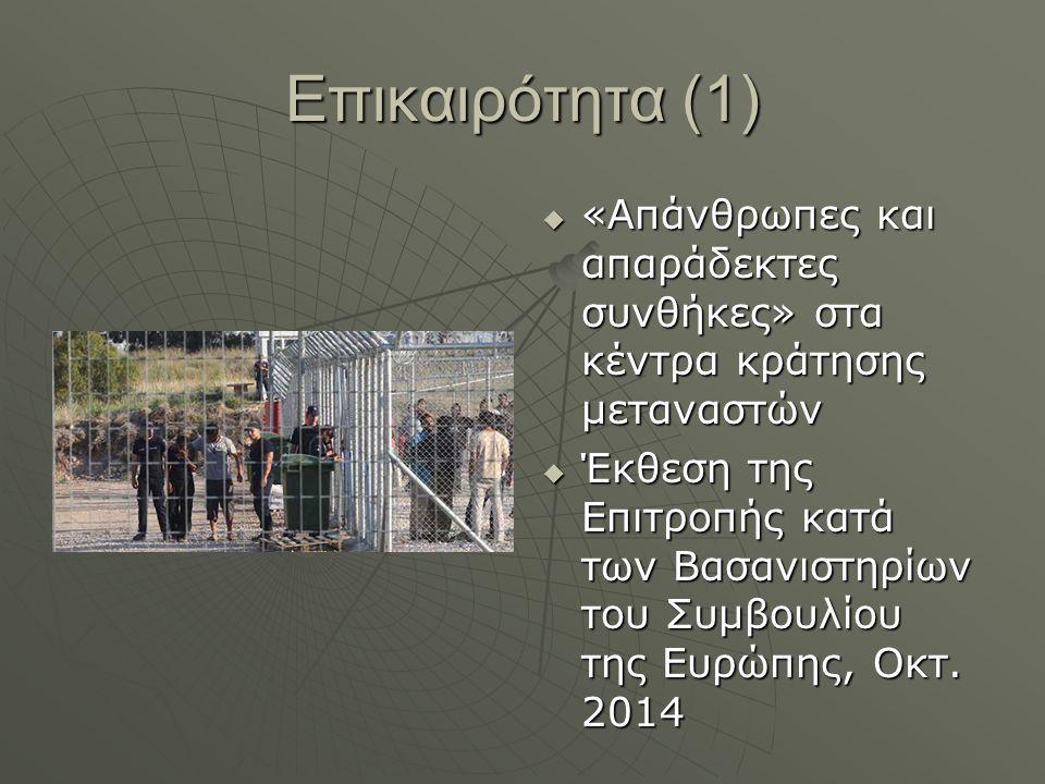 Επικαιρότητα (1)  «Απάνθρωπες και απαράδεκτες συνθήκες» στα κέντρα κράτησης μεταναστών  Έκθεση της Επιτροπής κατά των Βασανιστηρίων του Συμβουλίου της Ευρώπης, Οκτ.