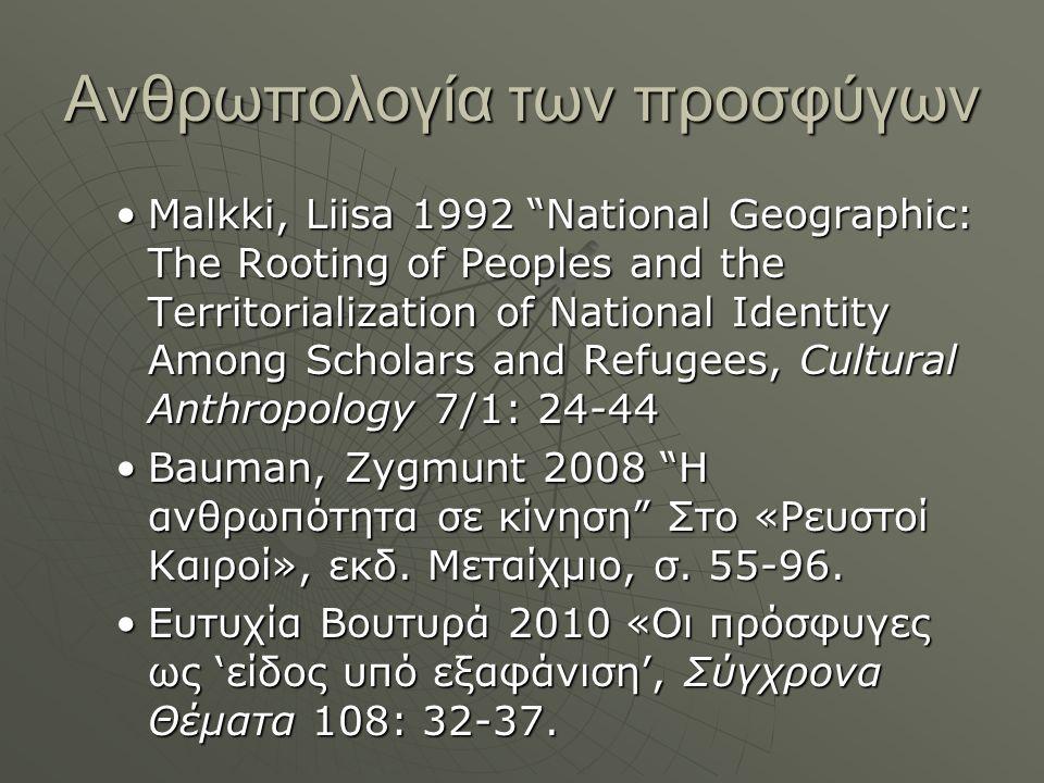 Ανθρωπολογία των προσφύγων Malkki, Liisa 1992 National Geographic: The Rooting of Peoples and the Territorialization of National Identity Among Scholars and Refugees, Cultural Anthropology 7/1: 24-44Malkki, Liisa 1992 National Geographic: The Rooting of Peoples and the Territorialization of National Identity Among Scholars and Refugees, Cultural Anthropology 7/1: 24-44 Bauman, Zygmunt 2008 Η ανθρωπότητα σε κίνηση Στο «Ρευστοί Καιροί», εκδ.