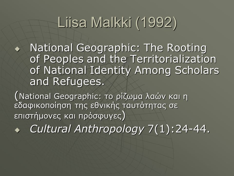 Liisa Malkki (1992)  National Geographic: The Rooting of Peoples and the Territorialization of National Identity Among Scholars and Refugees. ( Natio