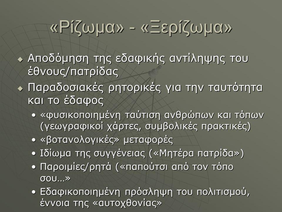 «Ρίζωμα» - «Ξερίζωμα»  Αποδόμηση της εδαφικής αντίληψης του έθνους/πατρίδας  Παραδοσιακές ρητορικές για την ταυτότητα και το έδαφος «φυσικοποιημένη ταύτιση ανθρώπων και τόπων (γεωγραφικοί χάρτες, συμβολικές πρακτικές)«φυσικοποιημένη ταύτιση ανθρώπων και τόπων (γεωγραφικοί χάρτες, συμβολικές πρακτικές) «βοτανολογικές» μεταφορές«βοτανολογικές» μεταφορές Ιδίωμα της συγγένειας («Μητέρα πατρίδα»)Ιδίωμα της συγγένειας («Μητέρα πατρίδα») Παροιμίες/ρητά («παπούτσι από τον τόπο σου…»Παροιμίες/ρητά («παπούτσι από τον τόπο σου…» Εδαφικοποιημένη πρόσληψη του πολιτισμού, έννοια της «αυτοχθονίας»Εδαφικοποιημένη πρόσληψη του πολιτισμού, έννοια της «αυτοχθονίας»