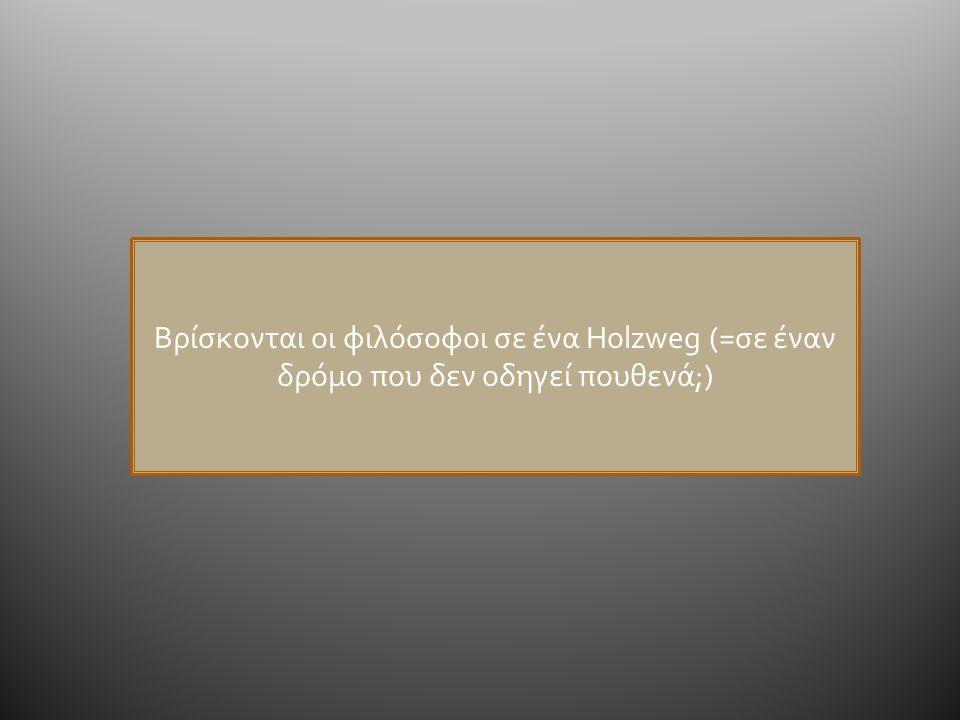 Βρίσκονται οι φιλόσοφοι σε ένα Holzweg (=σε έναν δρόμο που δεν οδηγεί πουθενά;)
