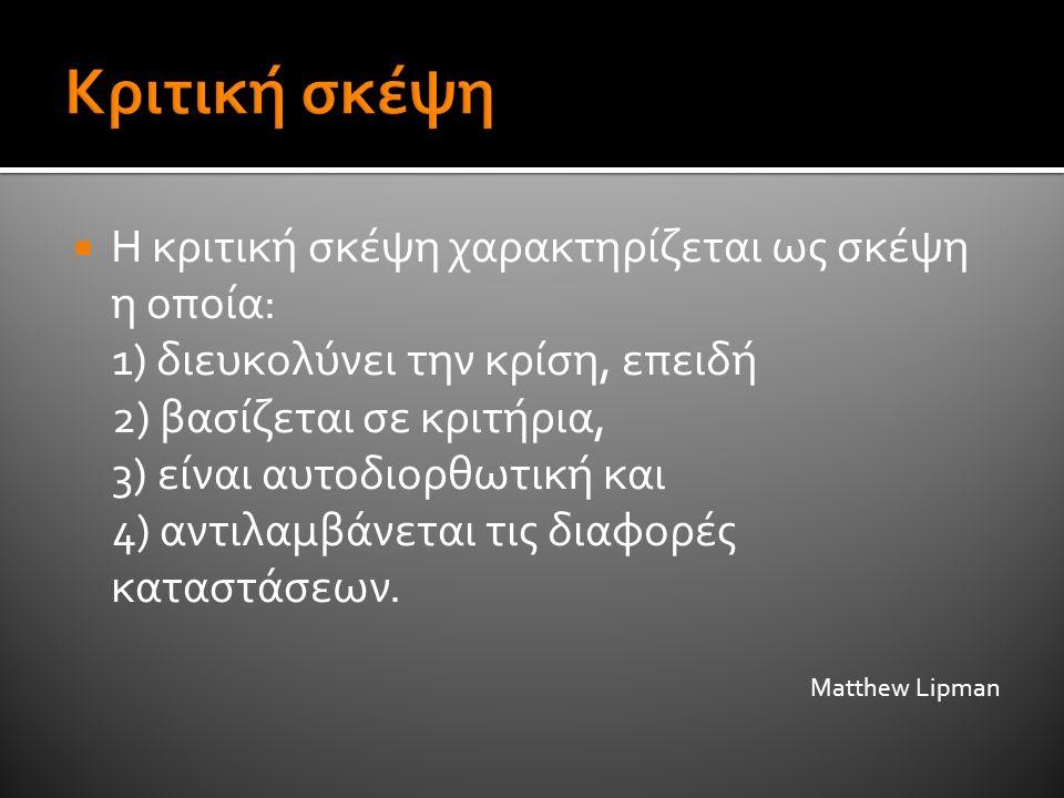  Η κριτική σκέψη χαρακτηρίζεται ως σκέψη η οποία: 1) διευκολύνει την κρίση, επειδή 2) βασίζεται σε κριτήρια, 3) είναι αυτοδιορθωτική και 4) αντιλαμβά