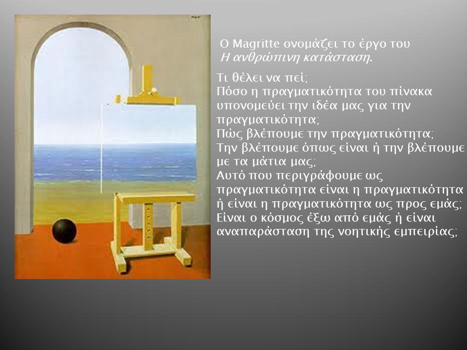 Ο Magritte oνομάζει το έργο του Η ανθρώπινη κατάσταση. Τι θέλει να πεί; Πόσο η πραγματικότητα του πίνακα υπονομεύει την ιδέα μας για την πραγματικότητ