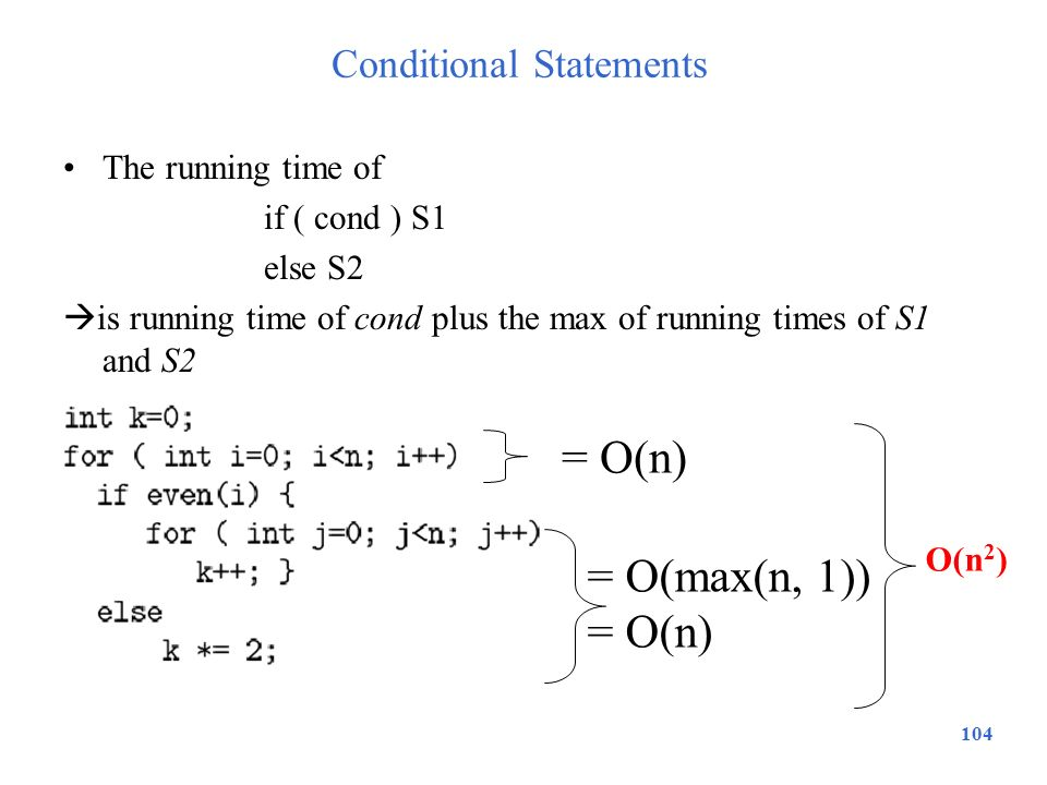 104 Conditional Statements The running time of if ( cond ) S1 else S2  is running time of cond plus the max of running times of S1 and S2 = O(max(n,