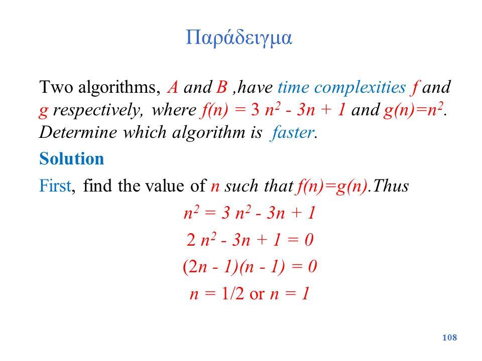 Παράδειγμα Two algorithms, A and B,have time complexities f and g respectively, where f(n) = 3 n 2 - 3n + 1 and g(n)=n 2. Determine which algorithm is