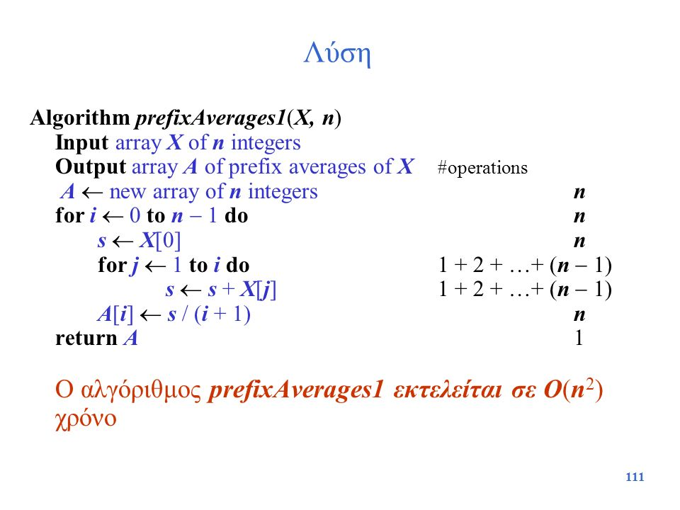111 Λύση Algorithm prefixAverages1(X, n) Input array X of n integers Output array A of prefix averages of X #operations A  new array of n integers n
