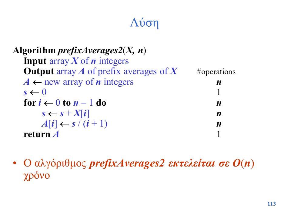 113 Λύση Algorithm prefixAverages2(X, n) Input array X of n integers Output array A of prefix averages of X #operations A  new array of n integersn s