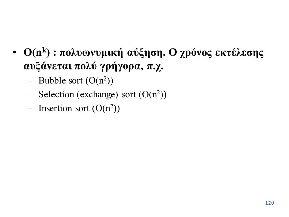 120 O(n k ) : πολυωνυμική αύξηση. Ο χρόνος εκτέλεσης αυξάνεται πολύ γρήγορα, π.χ. – Bubble sort (O(n 2 )) – Selection (exchange) sort (O(n 2 )) – Inse