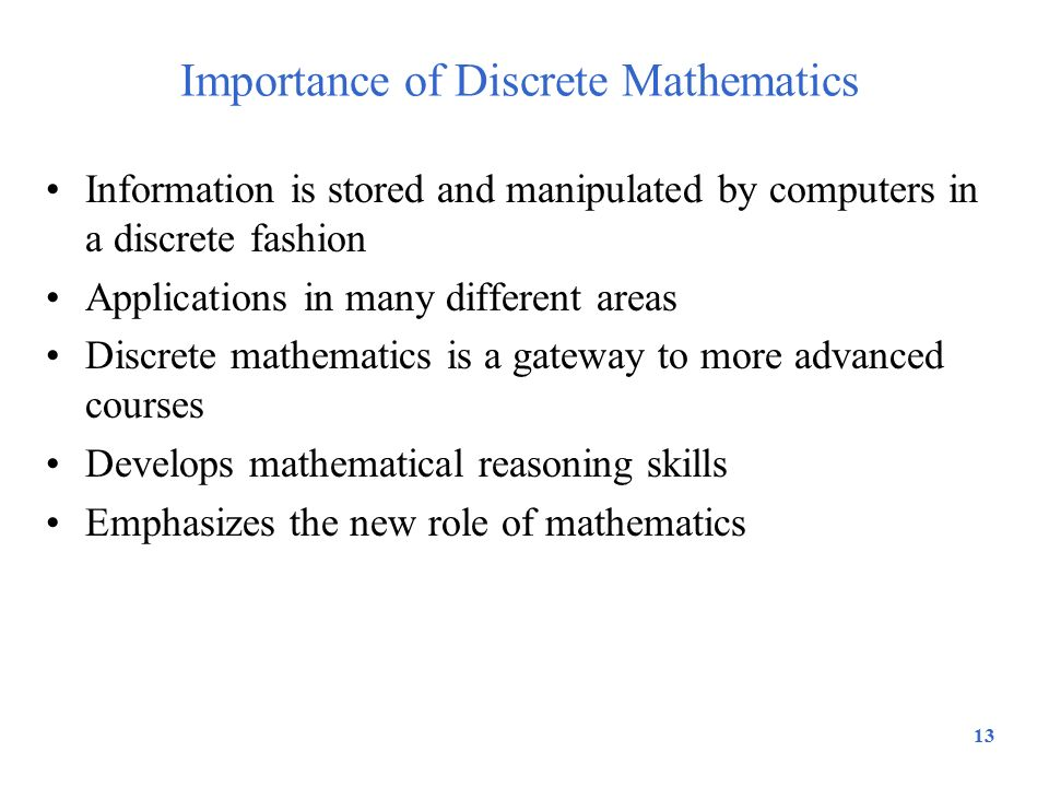 Importance of Discrete Mathematics Information is stored and manipulated by computers in a discrete fashion Applications in many different areas Discr