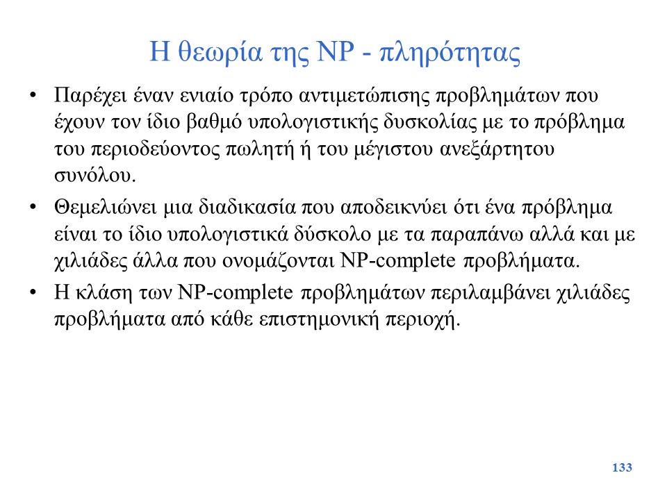 133 Η θεωρία της NP - πληρότητας Παρέχει έναν ενιαίο τρόπο αντιμετώπισης προβλημάτων που έχουν τον ίδιο βαθμό υπολογιστικής δυσκολίας με το πρόβλημα τ