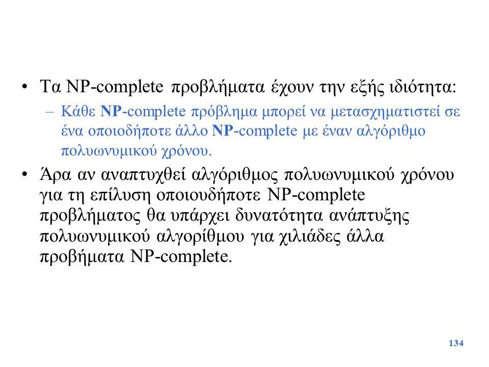 134 Τα NP-complete προβλήματα έχουν την εξής ιδιότητα: –Κάθε NP-complete πρόβλημα μπορεί να μετασχηματιστεί σε ένα οποιοδήποτε άλλο NP-complete με ένα