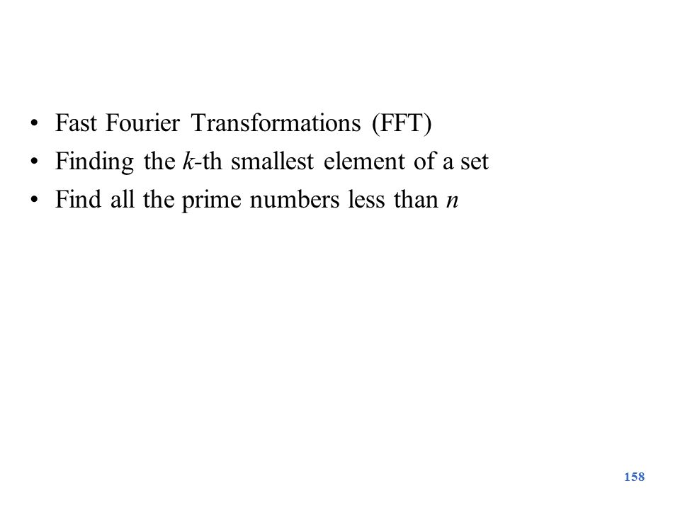 Fast Fourier Transformations (FFT) Finding the k-th smallest element of a set Find all the prime numbers less than n 158