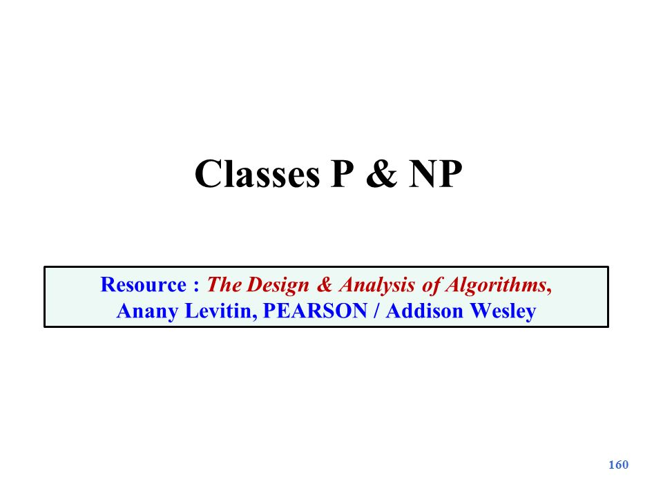 Classes P & NP 160 Resource : The Design & Analysis of Algorithms, Anany Levitin, PEARSON / Addison Wesley