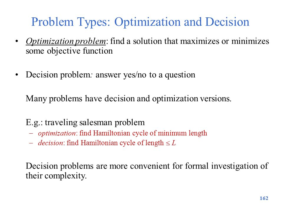 Problem Types: Optimization and Decision 162 Optimization problem: find a solution that maximizes or minimizes some objective function Decision proble