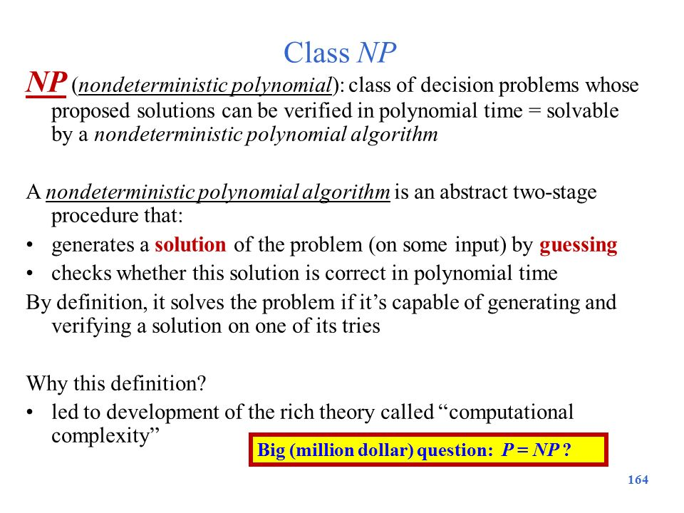 Class NP 164 NP (nondeterministic polynomial): class of decision problems whose proposed solutions can be verified in polynomial time = solvable by a