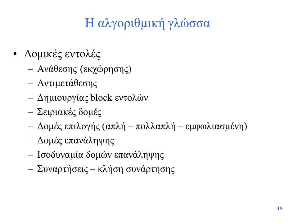 45 Η αλγοριθμική γλώσσα Δομικές εντολές –Ανάθεσης (εκχώρησης) –Αντιμετάθεσης –Δημιουργίας block εντολών –Σειριακές δομές –Δομές επιλογής (απλή – πολλα