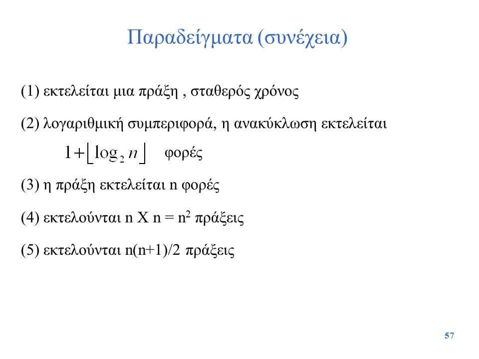 57 Παραδείγματα (συνέχεια) (1) εκτελείται μια πράξη, σταθερός χρόνος (2) λογαριθμική συμπεριφορά, η ανακύκλωση εκτελείται φορές (3) η πράξη εκτελείται