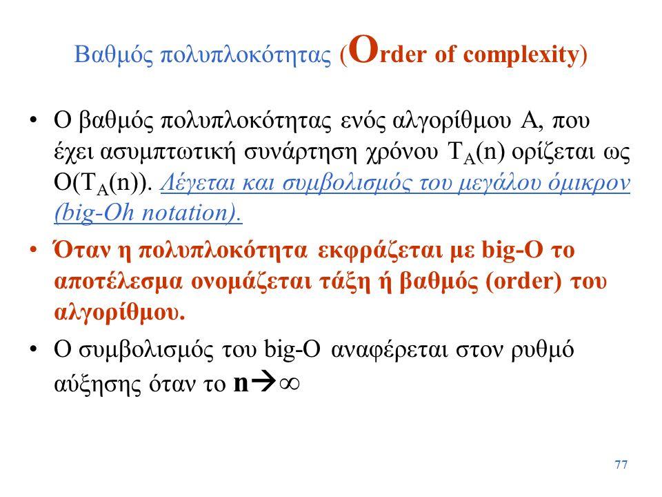 77 Βαθμός πολυπλοκότητας ( O rder of complexity) Ο βαθμός πολυπλοκότητας ενός αλγορίθμου Α, που έχει ασυμπτωτική συνάρτηση χρόνου T A (n) ορίζεται ως