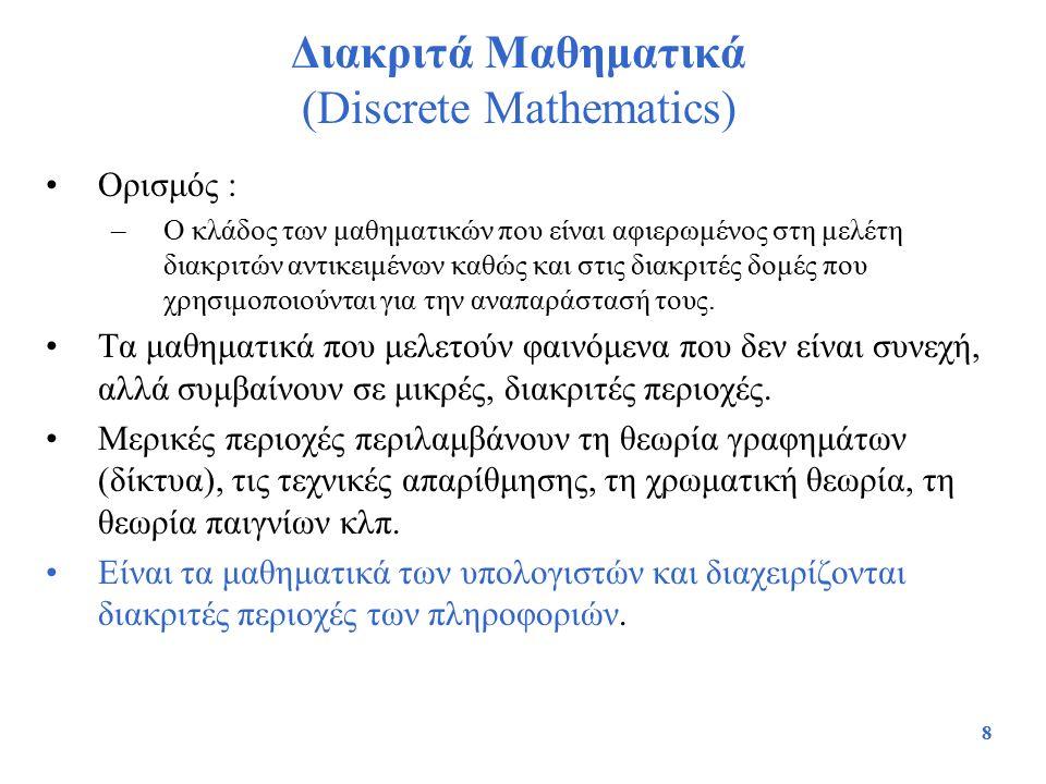 8 Διακριτά Μαθηματικά (Discrete Mathematics) Ορισμός : –Ο κλάδος των μαθηματικών που είναι αφιερωμένος στη μελέτη διακριτών αντικειμένων καθώς και στι