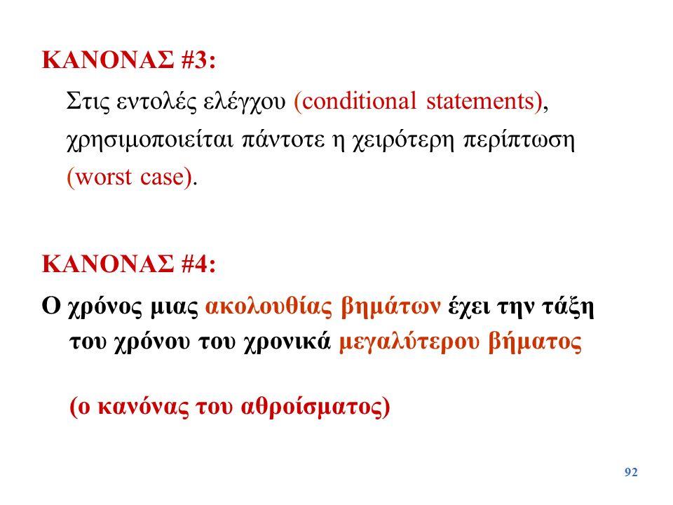 92 ΚΑΝΟΝΑΣ #3: Στις εντολές ελέγχου (conditional statements), χρησιμοποιείται πάντοτε η χειρότερη περίπτωση (worst case). ΚΑΝΟΝΑΣ #4: Ο χρόνος μιας ακ